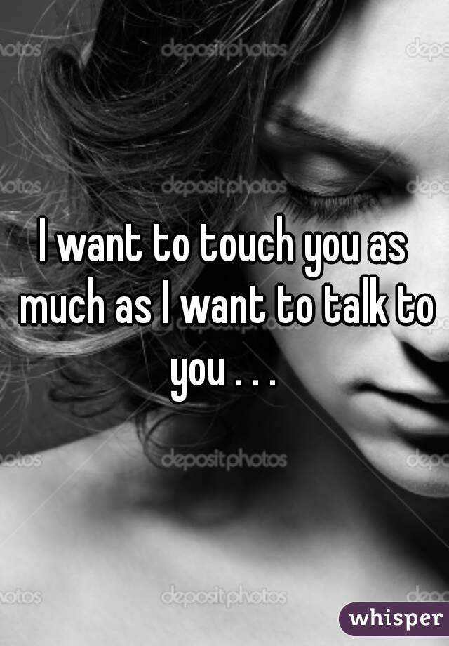 I want to touch you as much as I want to talk to you . . .