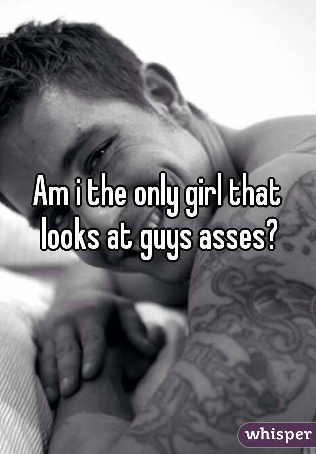 Am i the only girl that looks at guys asses?