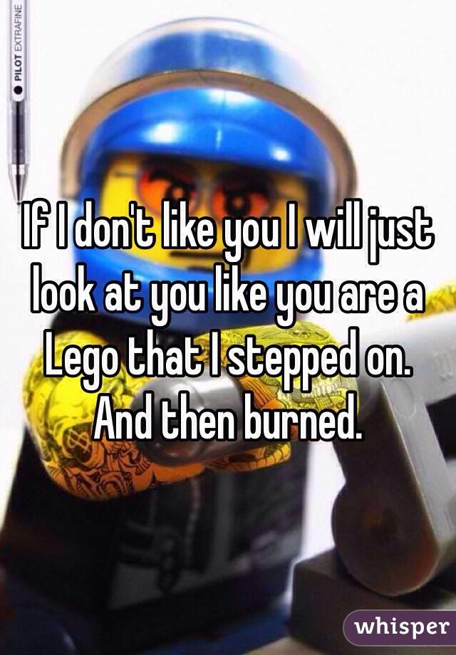 If I don't like you I will just look at you like you are a Lego that I stepped on. And then burned.