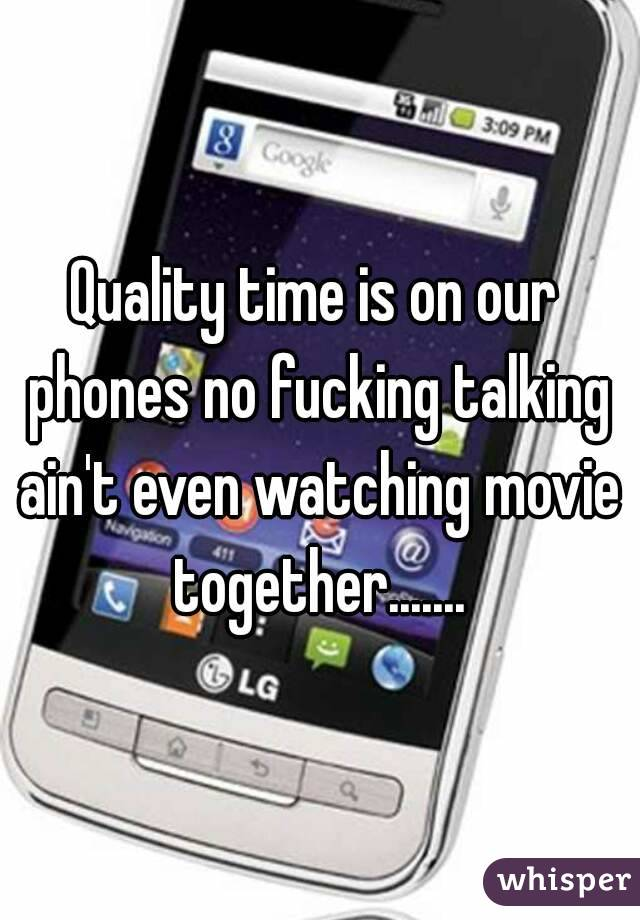 Quality time is on our phones no fucking talking ain't even watching movie together.......