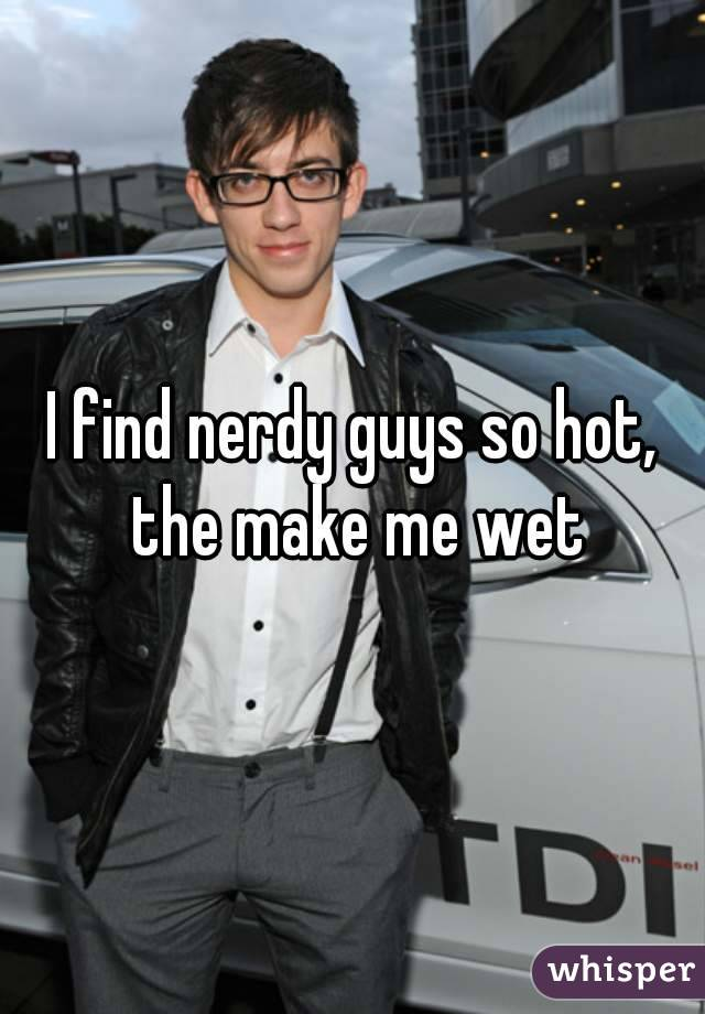 I find nerdy guys so hot, the make me wet