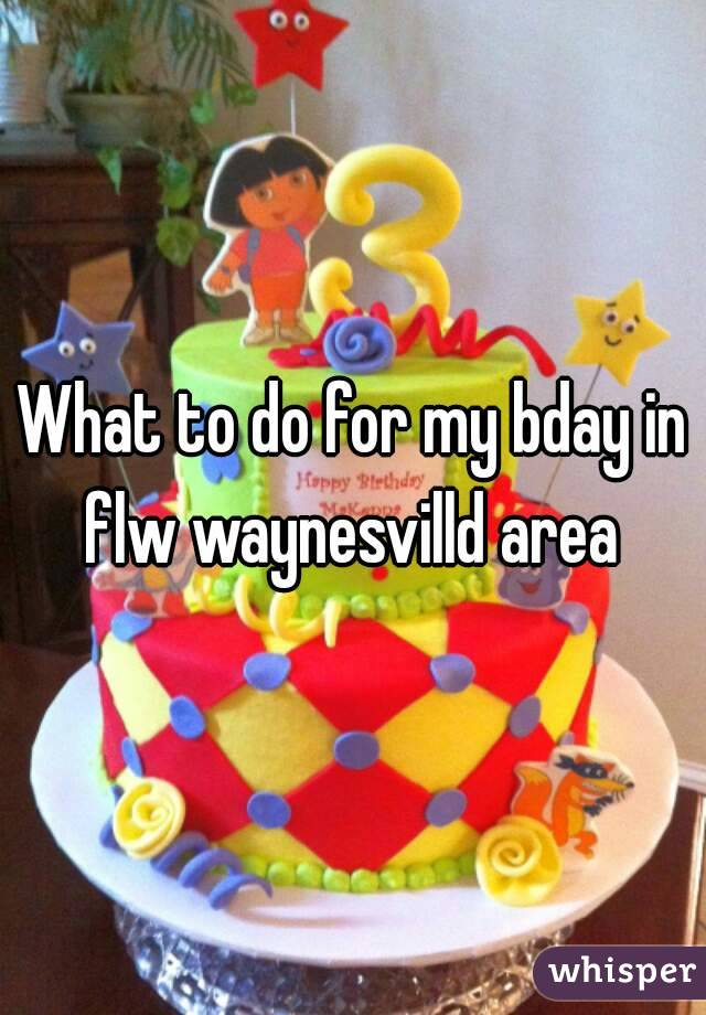 What to do for my bday in flw waynesvilld area