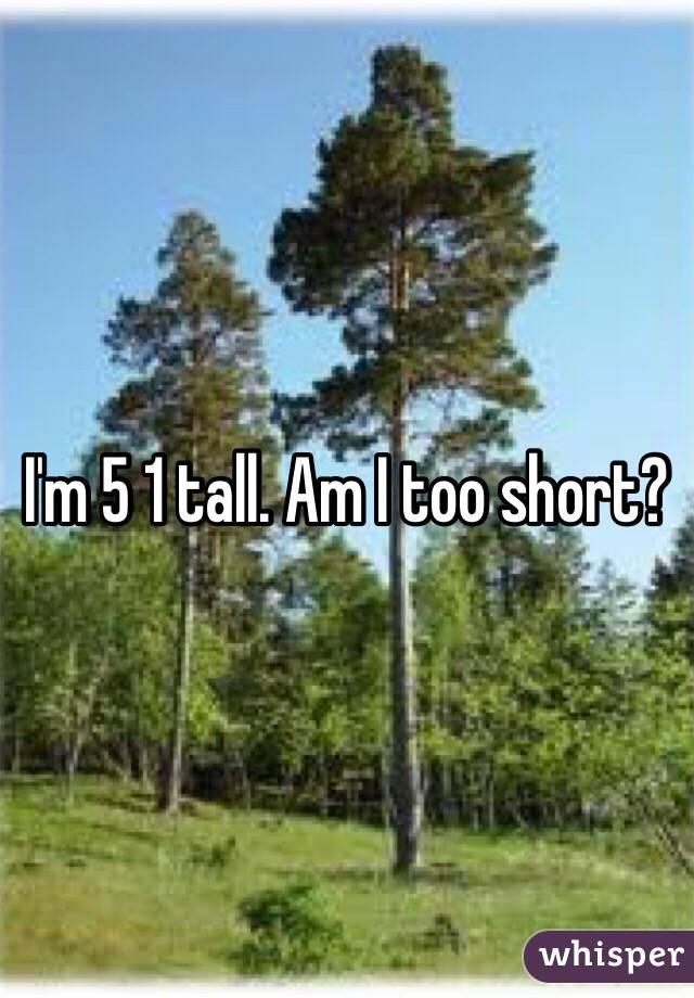 I'm 5 1 tall. Am I too short?