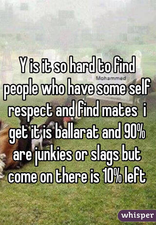 Y is it so hard to find people who have some self respect and find mates  i get it is ballarat and 90% are junkies or slags but come on there is 10% left