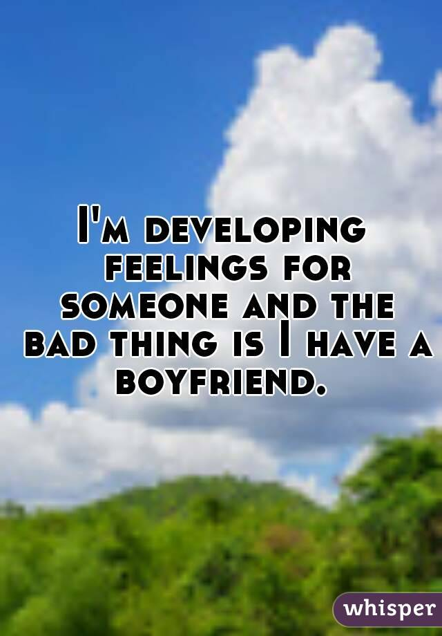 I'm developing feelings for someone and the bad thing is I have a boyfriend.
