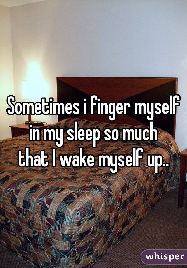 Sometimes i finger myself  in my sleep so much  that I wake myself up..