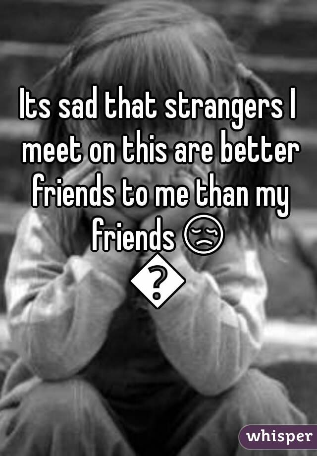 Its sad that strangers I meet on this are better friends to me than my friends😢😢