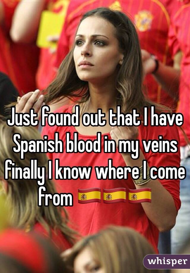 Just found out that I have Spanish blood in my veins finally I know where I come from 🇪🇸🇪🇸🇪🇸