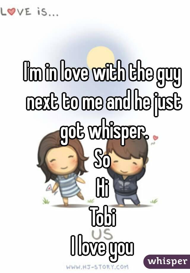 I'm in love with the guy next to me and he just got whisper. So Hi Tobi I love you