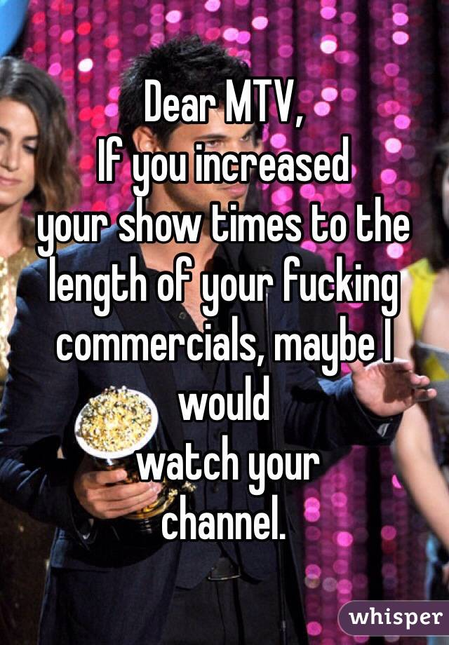 Dear MTV, If you increased  your show times to the length of your fucking commercials, maybe I would  watch your  channel.