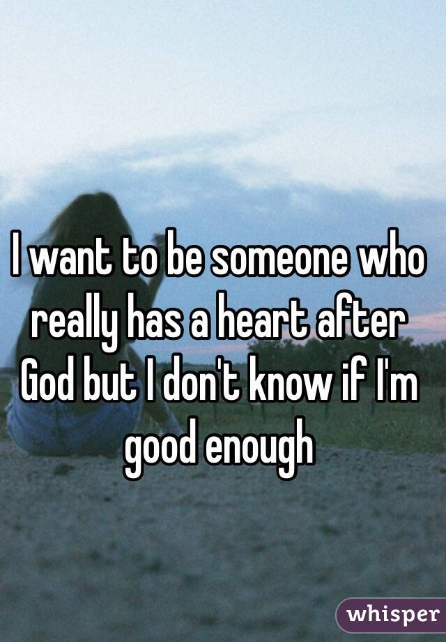 I want to be someone who really has a heart after God but I don't know if I'm good enough