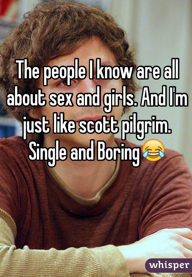 The people I know are all about sex and girls. And I'm just like scott pilgrim. Single and Boring😂