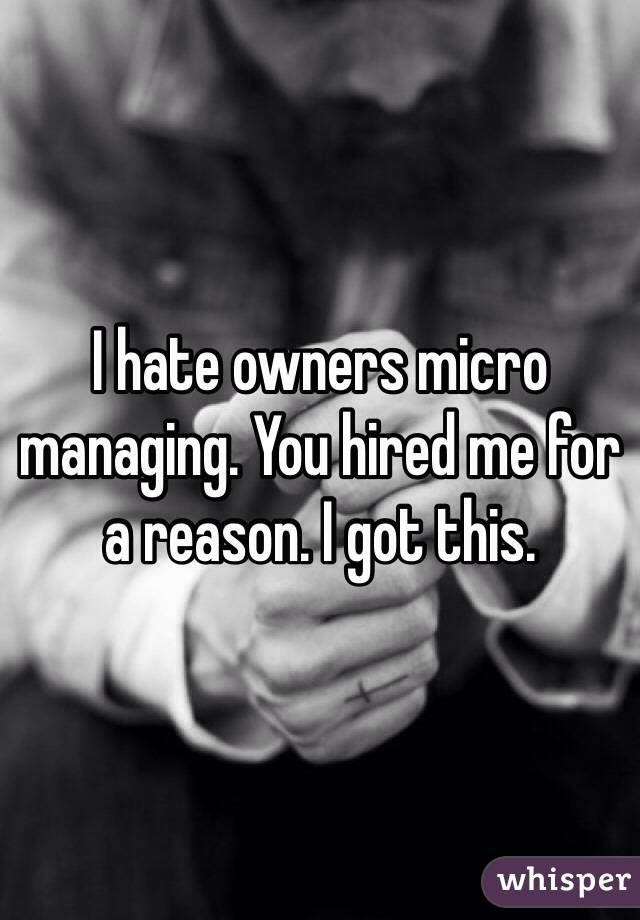 I hate owners micro managing. You hired me for a reason. I got this.