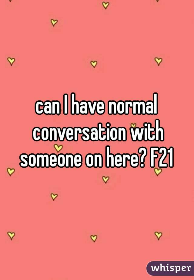 can I have normal conversation with someone on here? F21
