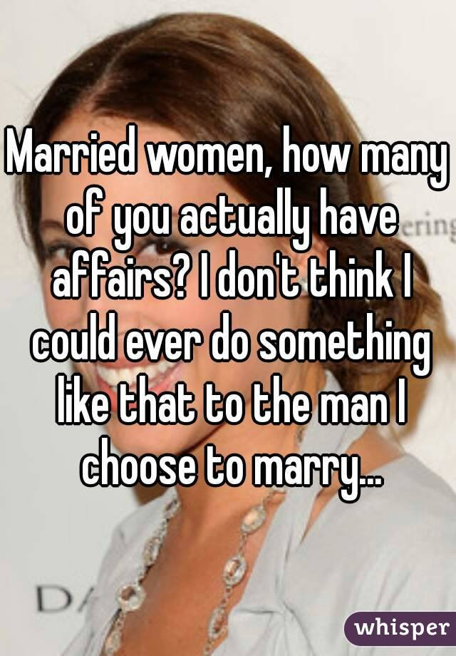 Married women, how many of you actually have affairs? I don't think I could ever do something like that to the man I choose to marry...