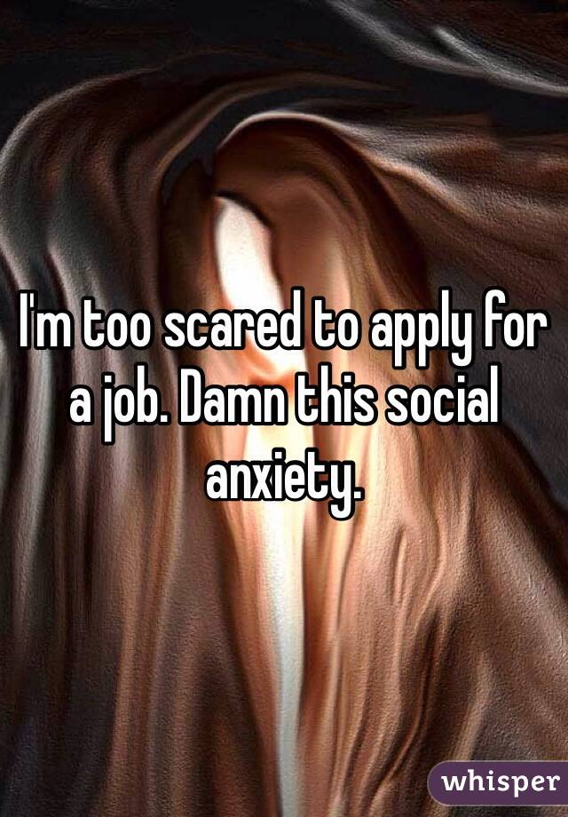 I'm too scared to apply for a job. Damn this social anxiety.