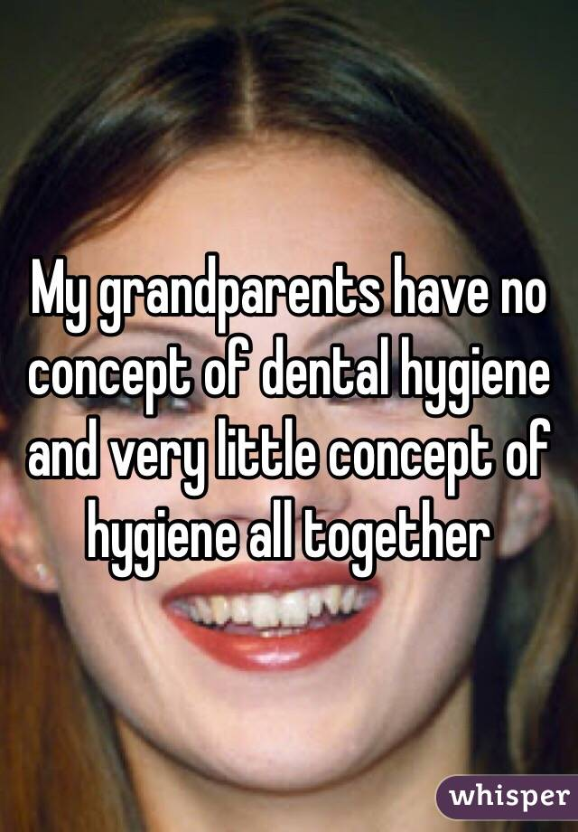 My grandparents have no concept of dental hygiene and very little concept of hygiene all together