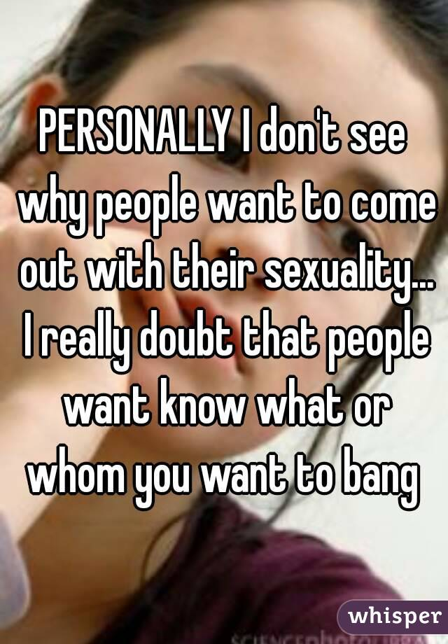 PERSONALLY I don't see why people want to come out with their sexuality... I really doubt that people want know what or whom you want to bang