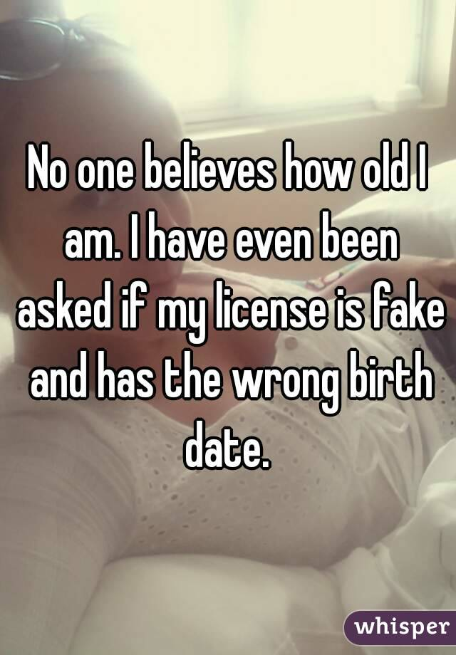 No one believes how old I am. I have even been asked if my license is fake and has the wrong birth date.