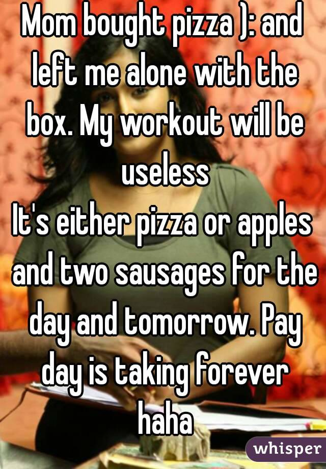 Mom bought pizza ): and left me alone with the box. My workout will be useless It's either pizza or apples and two sausages for the day and tomorrow. Pay day is taking forever haha