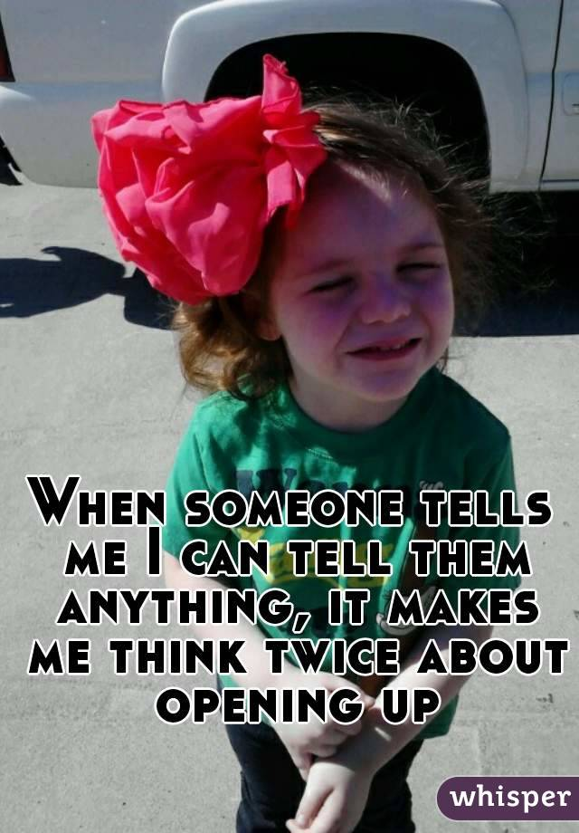 When someone tells me I can tell them anything, it makes me think twice about opening up