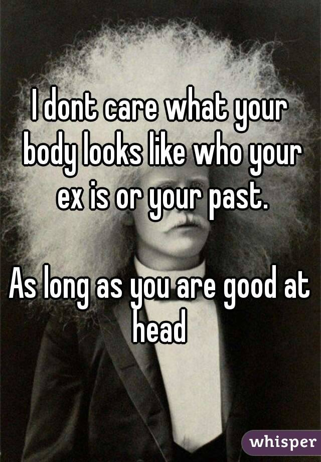 I dont care what your body looks like who your ex is or your past.  As long as you are good at head