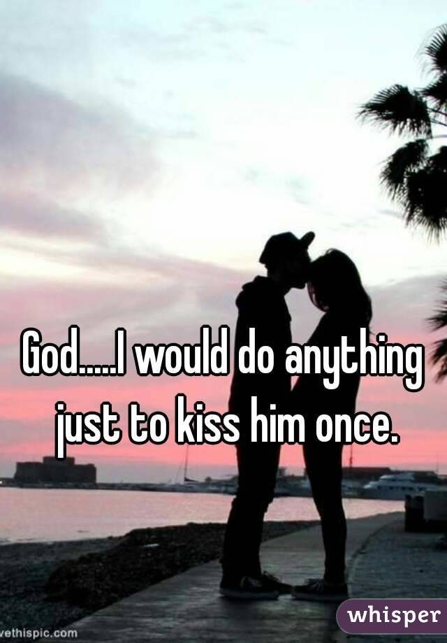 God.....I would do anything just to kiss him once.