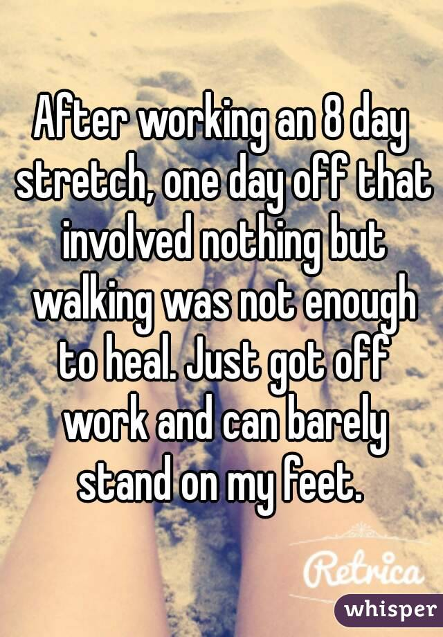After working an 8 day stretch, one day off that involved nothing but walking was not enough to heal. Just got off work and can barely stand on my feet.