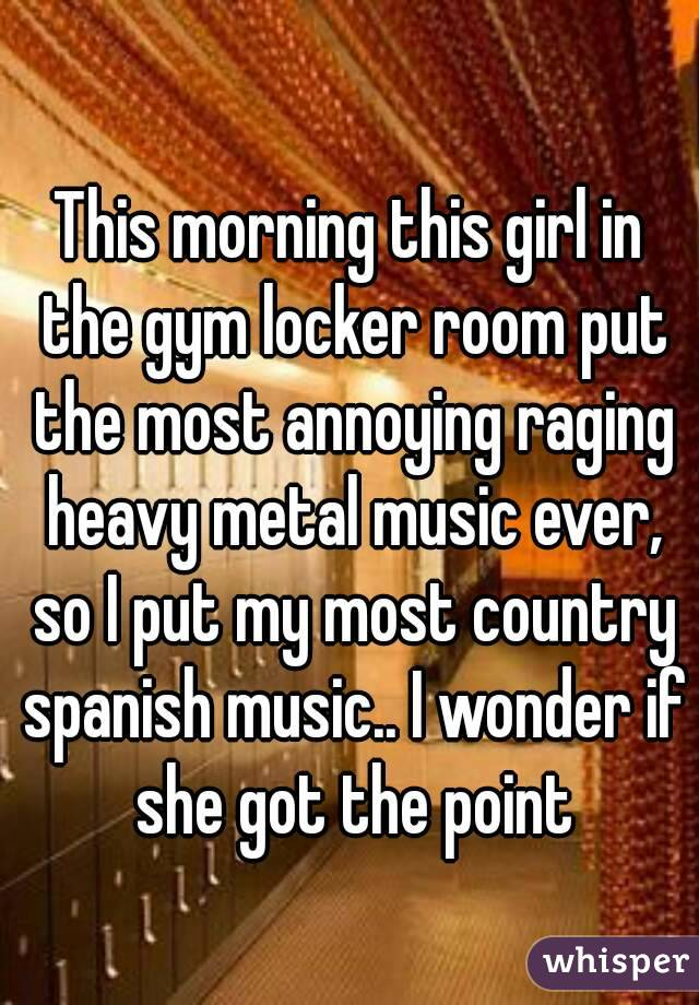 This morning this girl in the gym locker room put the most annoying raging heavy metal music ever, so I put my most country spanish music.. I wonder if she got the point
