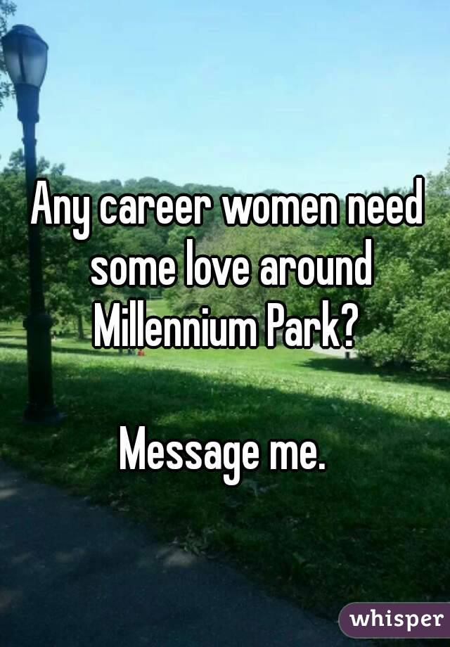 Any career women need some love around Millennium Park?   Message me.