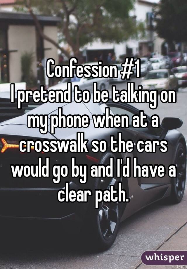 Confession #1  I pretend to be talking on my phone when at a crosswalk so the cars would go by and I'd have a clear path.