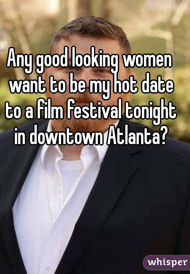 Any good looking women want to be my hot date to a film festival tonight in downtown Atlanta?