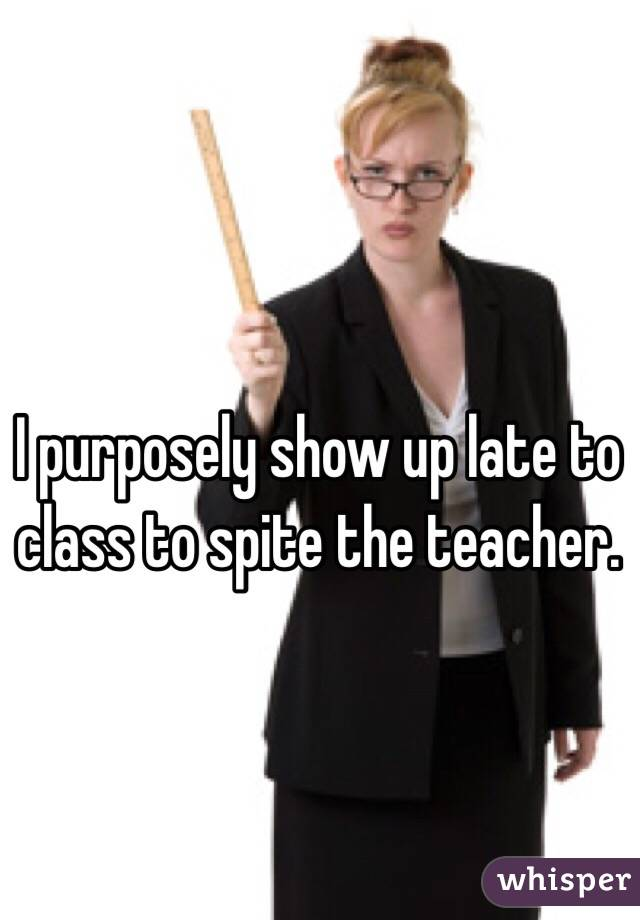 I purposely show up late to class to spite the teacher.