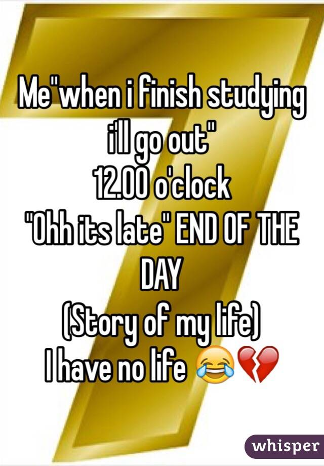 "Me""when i finish studying i'll go out"" 12.00 o'clock ""Ohh its late"" END OF THE DAY  (Story of my life) I have no life 😂💔"