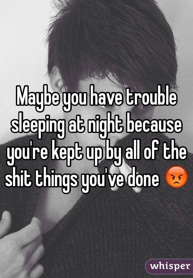 Maybe you have trouble sleeping at night because you're kept up by all of the shit things you've done 😡