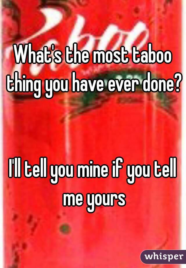 What's the most taboo thing you have ever done?   I'll tell you mine if you tell me yours