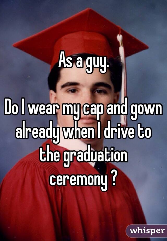 As a guy.   Do I wear my cap and gown already when I drive to the graduation ceremony ?