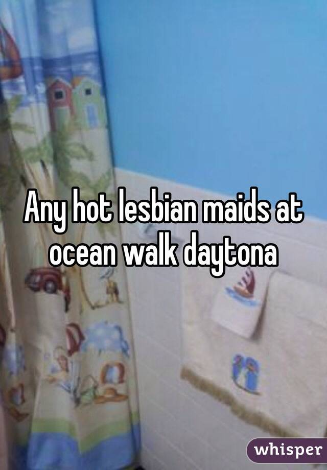 Any hot lesbian maids at ocean walk daytona