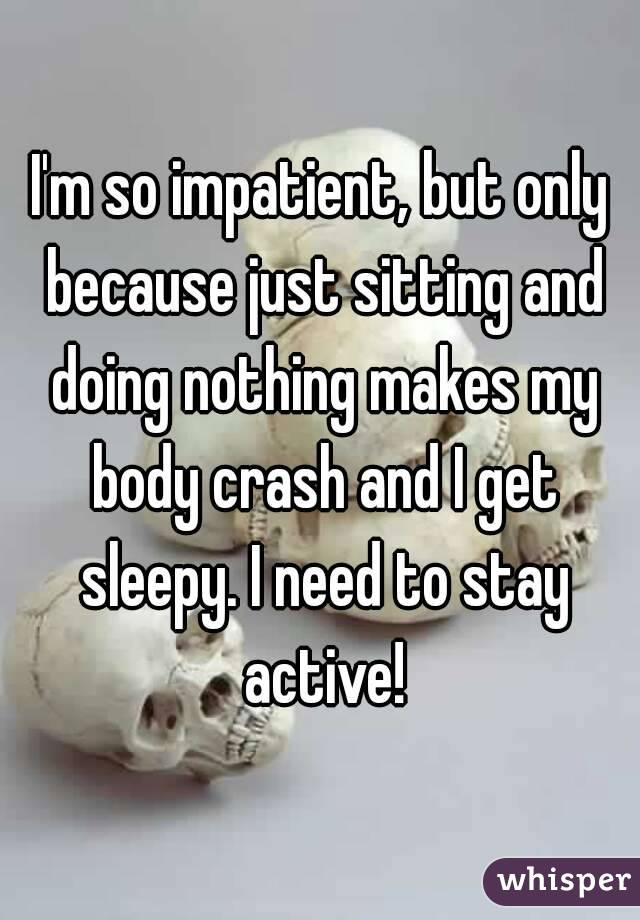 I'm so impatient, but only because just sitting and doing nothing makes my body crash and I get sleepy. I need to stay active!
