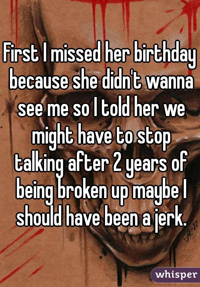 First I missed her birthday because she didn't wanna see me so I told her we might have to stop talking after 2 years of being broken up maybe I should have been a jerk.