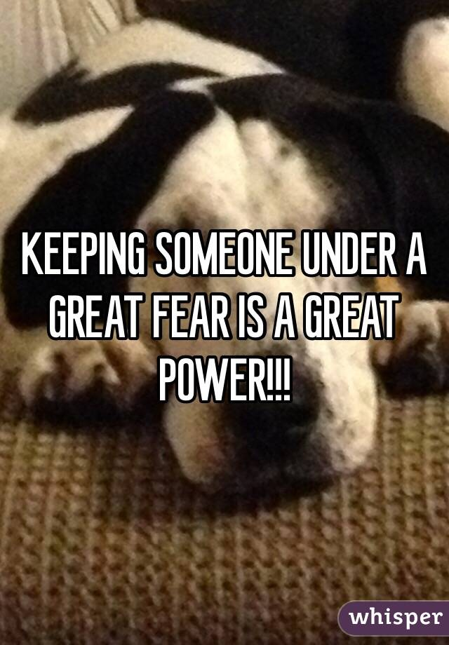 KEEPING SOMEONE UNDER A GREAT FEAR IS A GREAT POWER!!!
