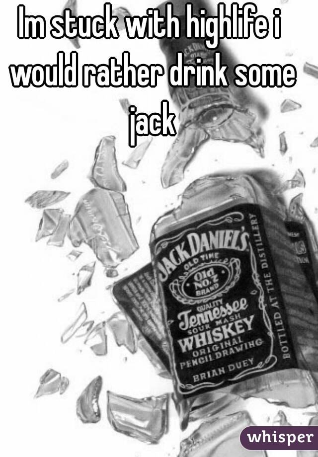 Im stuck with highlife i would rather drink some jack