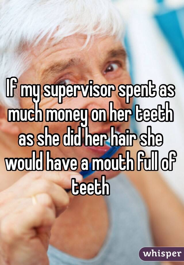 If my supervisor spent as much money on her teeth as she did her hair she would have a mouth full of teeth