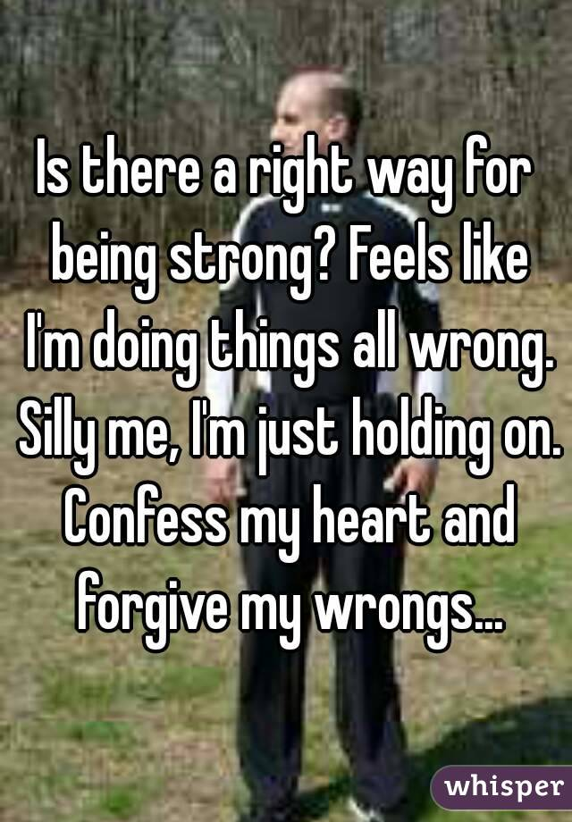 Is there a right way for being strong? Feels like I'm doing things all wrong. Silly me, I'm just holding on. Confess my heart and forgive my wrongs...