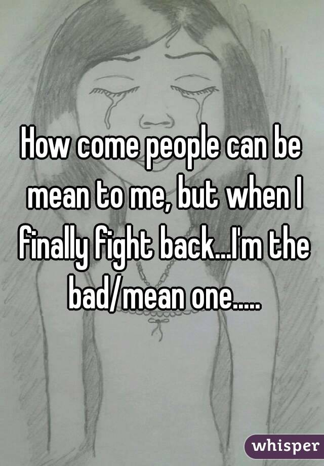 How come people can be mean to me, but when I finally fight back...I'm the bad/mean one.....