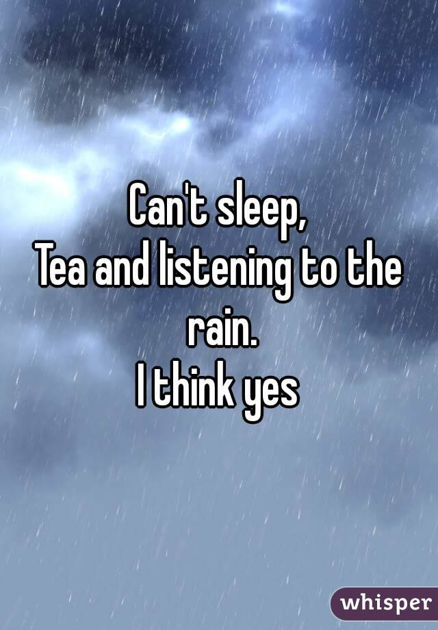 Can't sleep, Tea and listening to the rain. I think yes