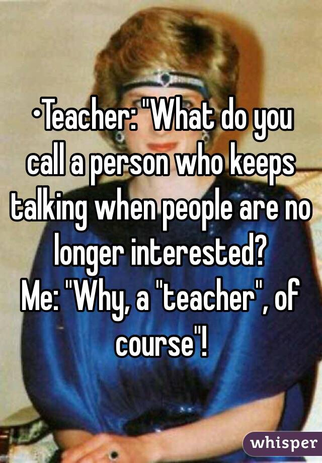 "•Teacher: ""What do you call a person who keeps talking when people are no longer interested? Me: ""Why, a ""teacher"", of course""!"