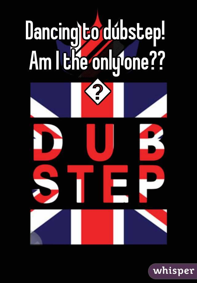 Dancing to dubstep!  Am I the only one?? 🎶