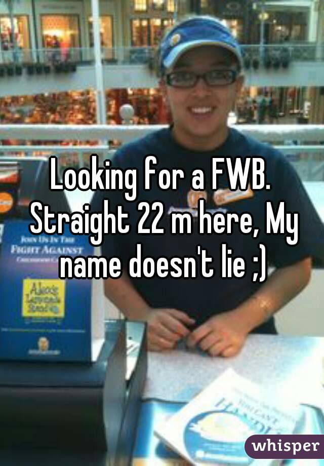 Looking for a FWB. Straight 22 m here, My name doesn't lie ;)