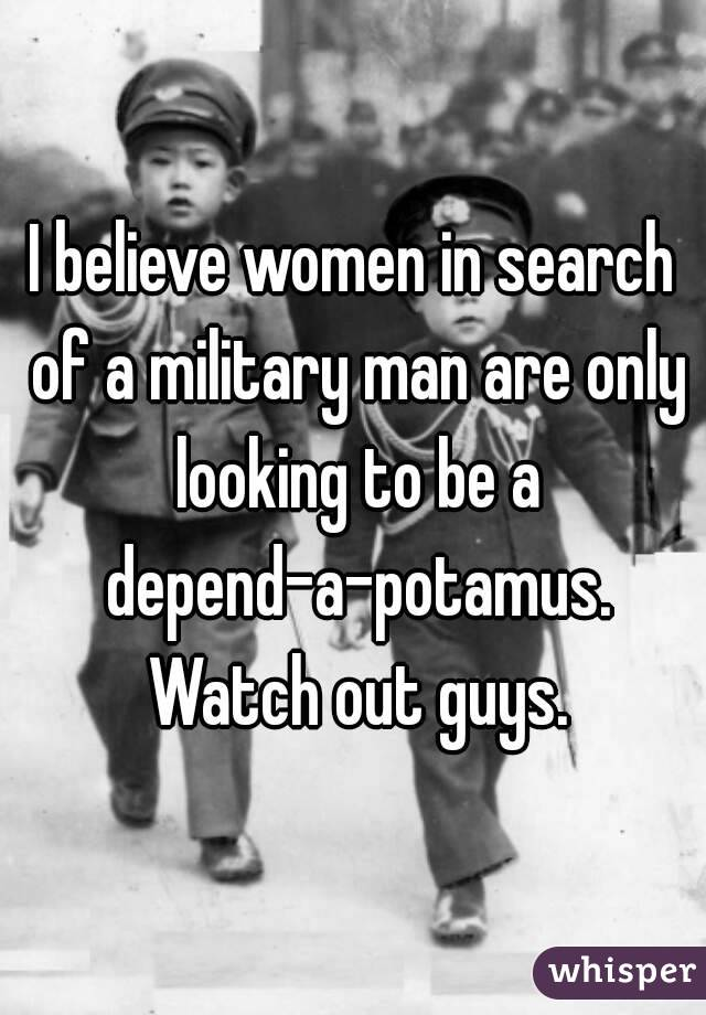 I believe women in search of a military man are only looking to be a depend-a-potamus. Watch out guys.